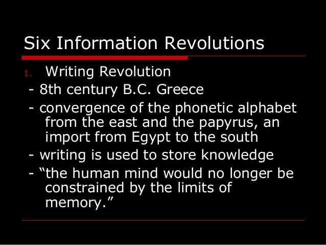Six Information Revolutions 1. Writing Revolution - 8th century B.C. Greece - convergence of the phonetic alphabet from th...