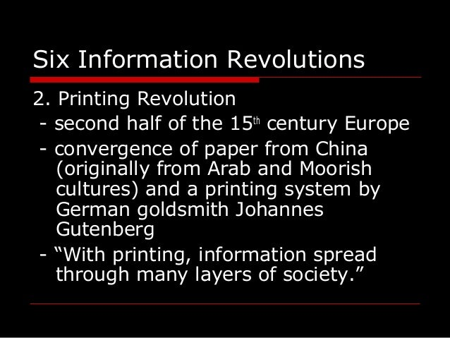 Six Information Revolutions 2. Printing Revolution - second half of the 15th century Europe - convergence of paper from Ch...