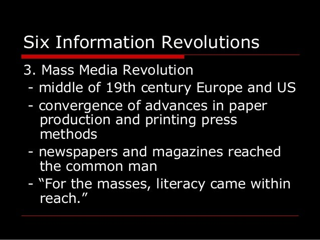 Six Information Revolutions 3. Mass Media Revolution - middle of 19th century Europe and US - convergence of advances in p...