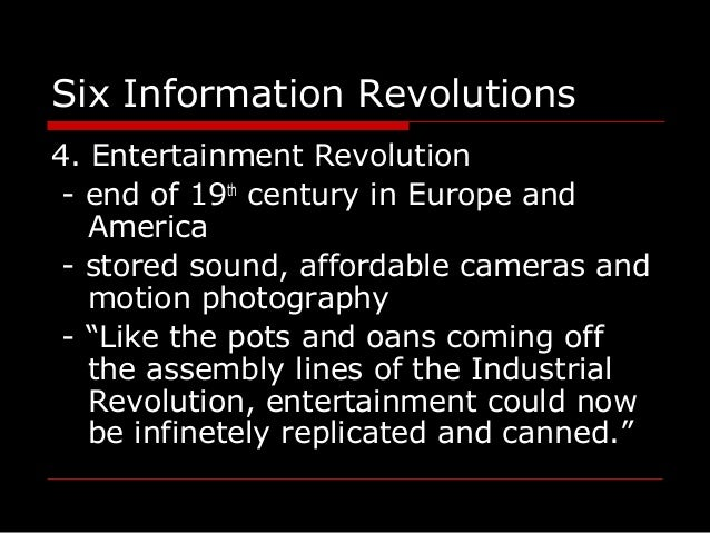 Six Information Revolutions 4. Entertainment Revolution - end of 19th century in Europe and America - stored sound, afford...