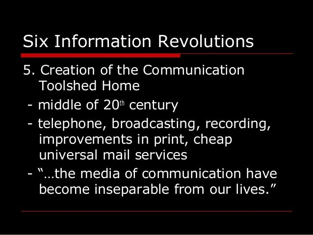 Six Information Revolutions 5. Creation of the Communication Toolshed Home - middle of 20th century - telephone, broadcast...