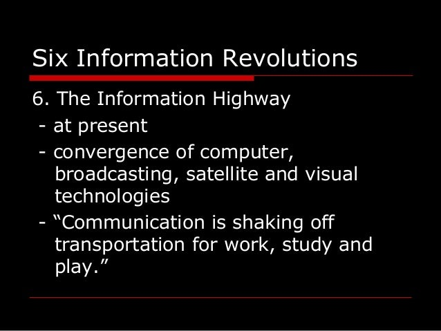 Six Information Revolutions 6. The Information Highway - at present - convergence of computer, broadcasting, satellite and...