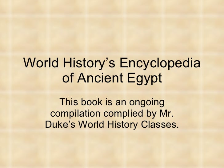 World History's Encyclopedia of Ancient Egypt This book is an ongoing compilation complied by Mr. Duke's World History Cla...
