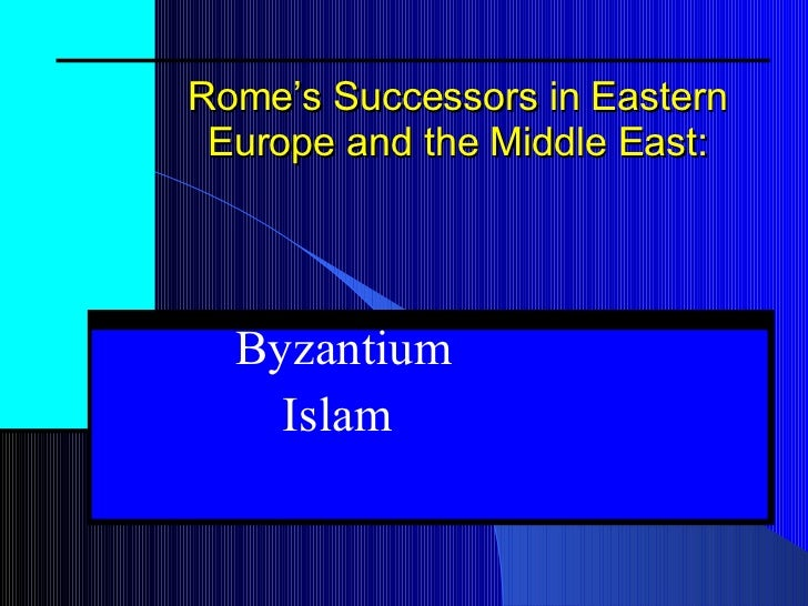 Rome's Successors in Eastern Europe and the Middle East: Byzantium Islam