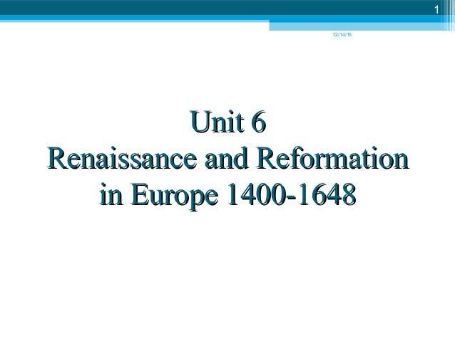 12/14/15 1 Unit 6Unit 6 Renaissance and ReformationRenaissance and Reformation in Europe 1400-1648in Europe 1400-1648