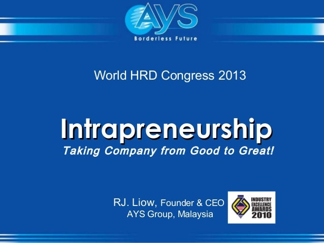 World HRD Congress 2013 IntrapreneurshipIntrapreneurship Taking Company from Good to Great! RJ. Liow, Founder & CEO AYS Gr...
