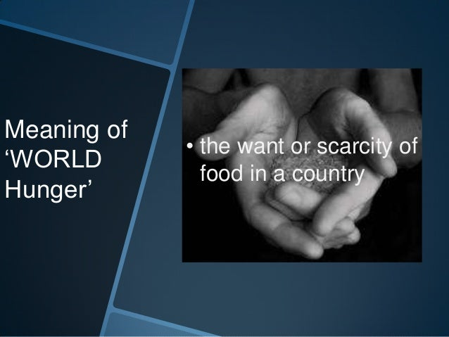Meaning of             • the want or scarcity of'WORLD               food in a countryHunger'