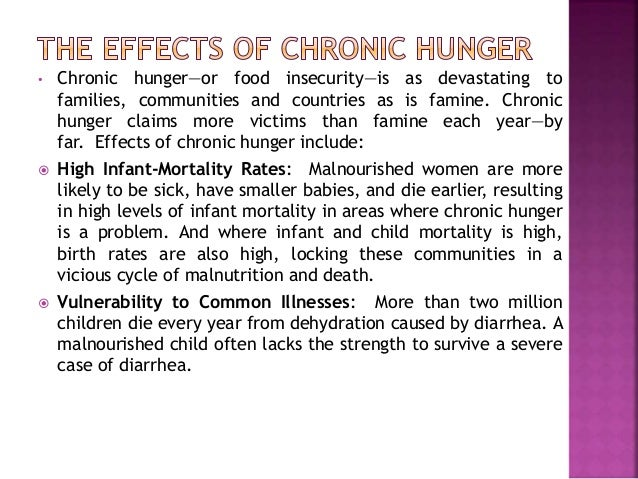 the causes and effects of hunger in the world What are the effects of hunger hunger and poverty go hand in hand let us see the effects of hunger in these 4 areas: health: hunger and malnutrition make the body weak and vulnerable to diseases and infections as the body does not have the fuel to build muscle and fight off infections.