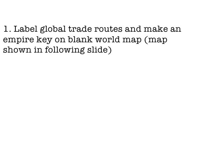 <ul><li>1. Label global trade routes and make an empire key on blank world map (map shown in following slide) </li></ul>