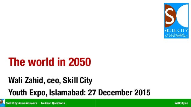 Skill City: Asian Answers… to Asian Questions skillcity.co The world in 2050 Wali Zahid, ceo, Skill City Youth Expo, Islam...