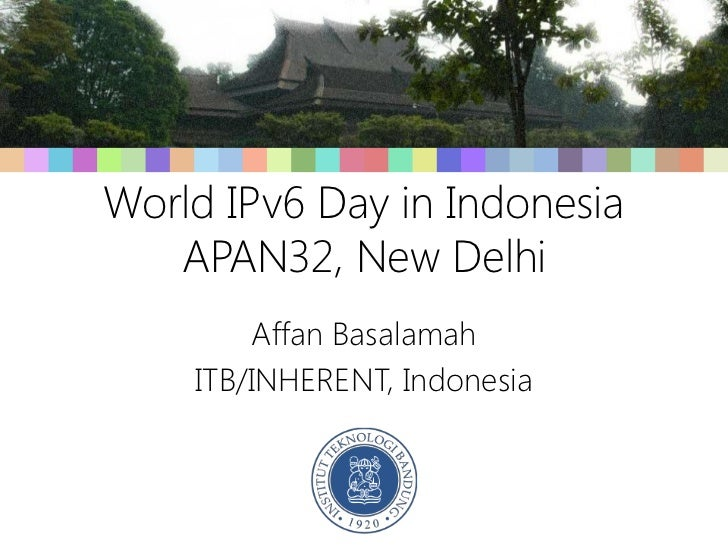 World IPv6 Day in Indonesia   APAN32, New Delhi        Affan Basalamah    ITB/INHERENT, Indonesia