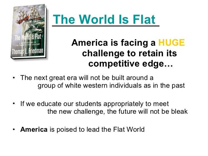 The World Is Flat <ul><ul><ul><ul><ul><li>America is facing a  HUGE  challenge to retain its  competitive edge… </li></ul>...
