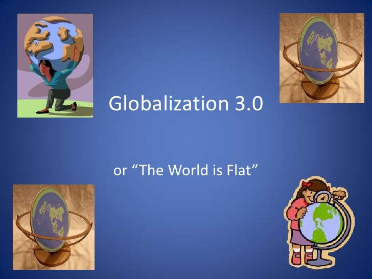 """Globalization 3.0<br />or """"The World is Flat""""<br />"""