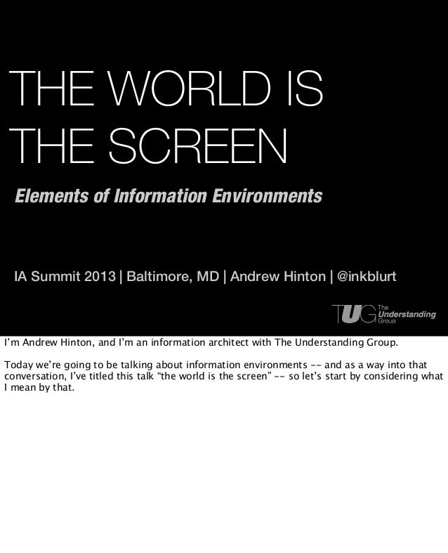 THE WORLD IS THE SCREEN  Elements of Information Environments  IA Summit 2013 | Baltimore, MD | Andrew Hinton | @inkblurtI...