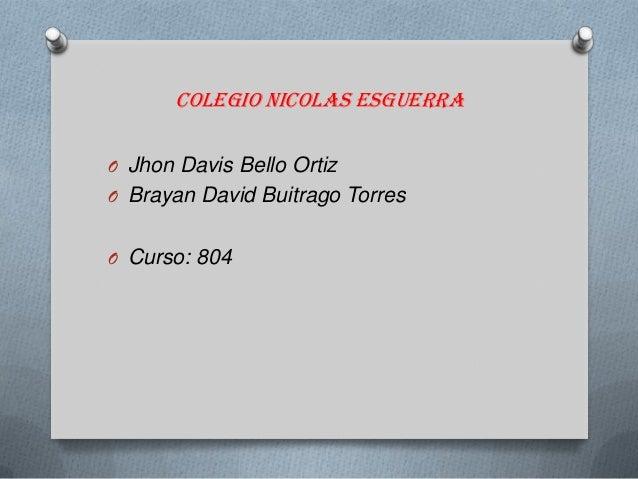Colegio nicolas esguerra O Jhon Davis Bello Ortiz O Brayan David Buitrago Torres O Curso: 804