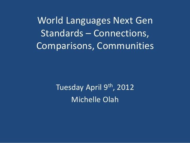 World Languages Next Gen Standards – Connections,Comparisons, Communities    Tuesday April 9th, 2012        Michelle Olah