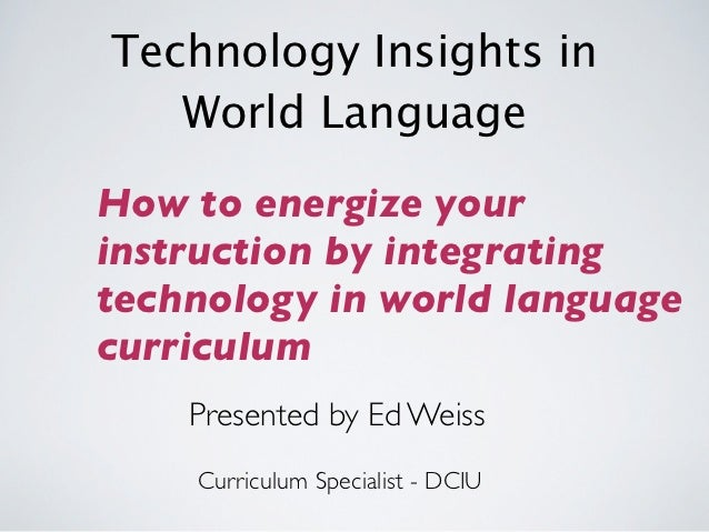 Technology Insights in   World LanguageHow to energize yourinstruction by integratingtechnology in world languagecurriculu...