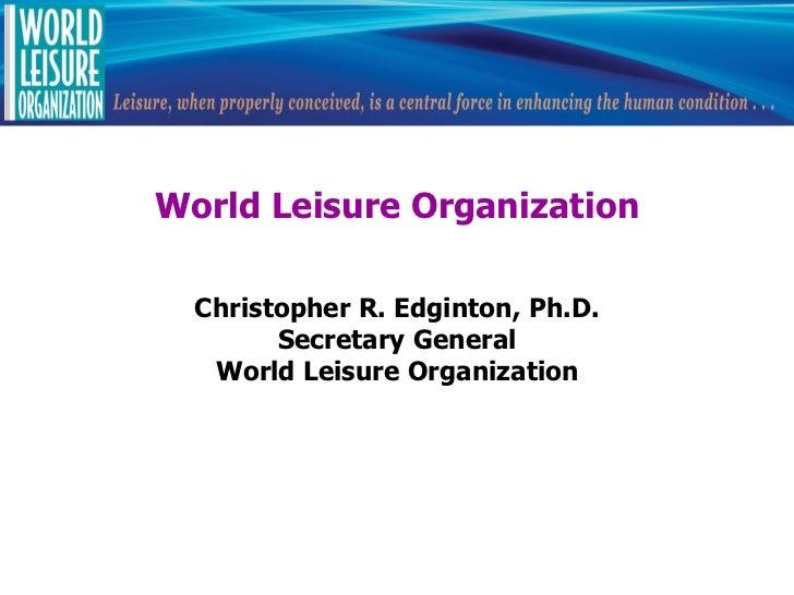 World Leisure Organization  Christopher R. Edginton, Ph.D.        Secretary General   World Leisure Organization