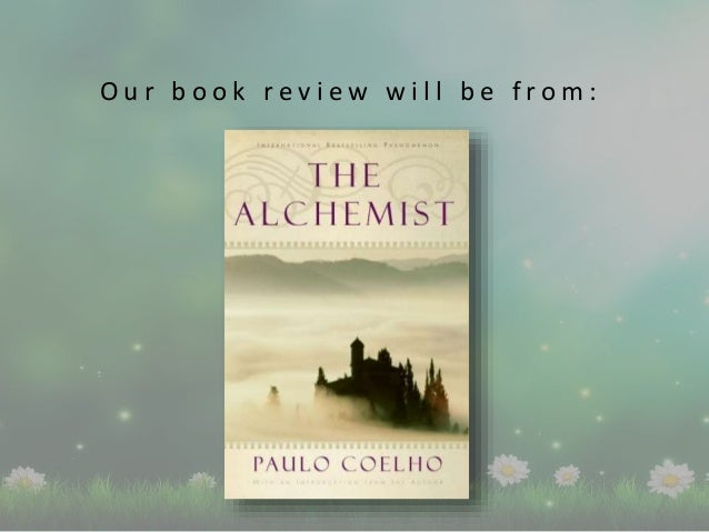 """book review of the alchemist Article in brief: the author writes her review and reflection on rereading the alchemist by paulo coelho """"the soul of the world is nourished by people's."""