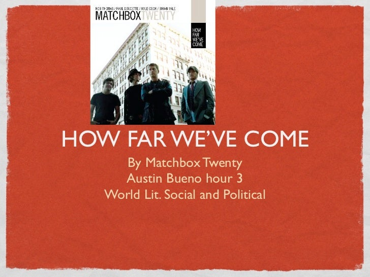 HOW FAR WE'VE COME      By Matchbox Twenty     Austin Bueno hour 3   World Lit. Social and Political