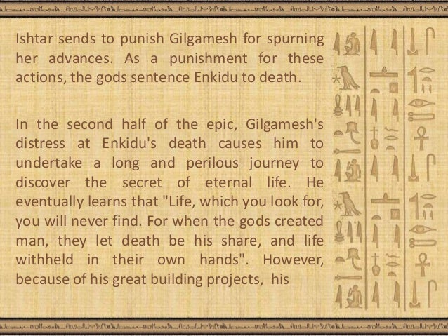 cause of enkidus death This second assumption is also clearly presented in the epic, and gilgamesh says literally that enkidu was the sword in my belt, the shield for my front (tablet viii in stephanie dalley´s myths from mesopotamia, epic of gilgamesh, page 92), and upon enkidu´s death, gilgamesh´s sorrow is deep, poignant and moving.