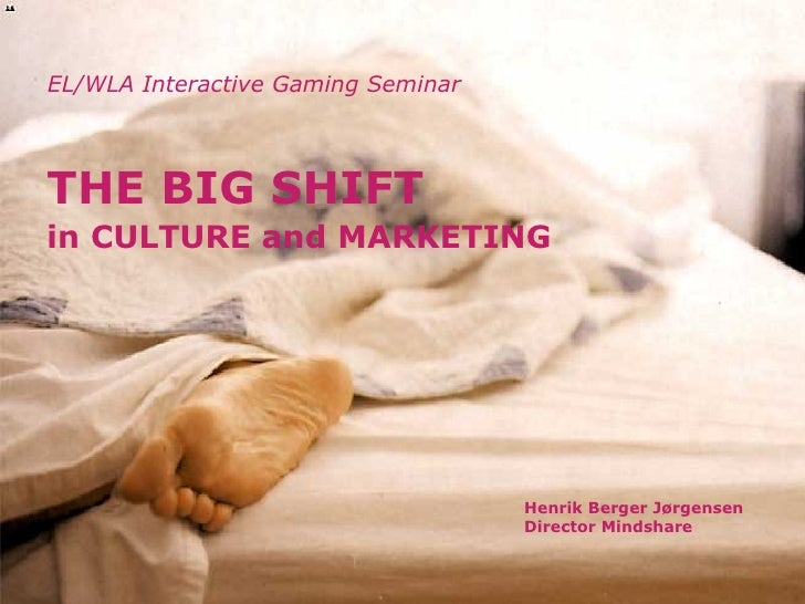 EL/WLA Interactive Gaming Seminar Henrik Berger Jørgensen Director Mindshare THE BIG SHIFT   in CULTURE and MARKETING