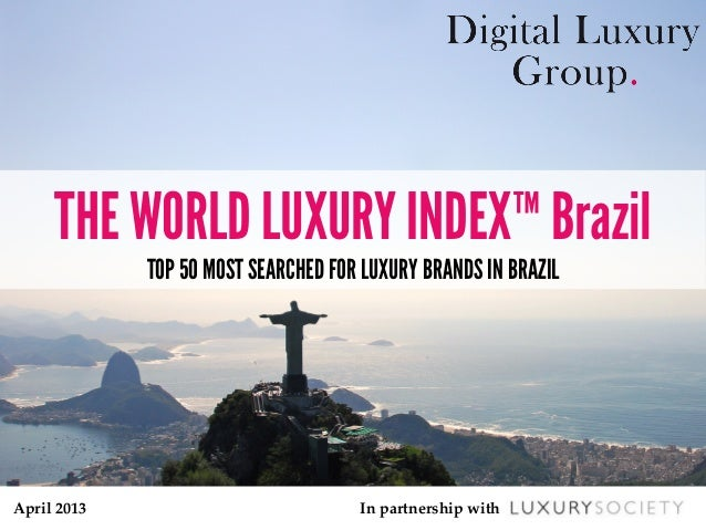 April  2013	 In  partnership  with	THE WORLD LUXURY INDEX™ BrazilTOP 50 MOST SEARCHED FOR LUXURY BRANDS IN BRAZIL