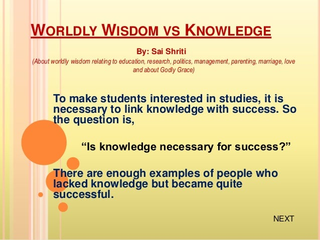 knowledge vs wisdom Wisdom, on the other hand, means to make the acquired knowledge a part of your life, meaning to apply that knowledge upon yourself knowledge means having awareness of facts, figures of something certain things and the truth and reality of things in the universe.