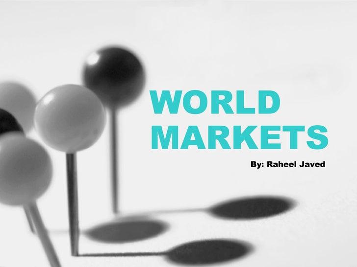 WORLD MARKETS By: Raheel Javed