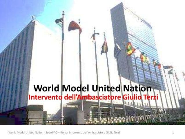 World Model United Nation Intervento dell'Ambasciatore Giulio Terzi World Model United Nation - Sede FAO – Roma; intervent...