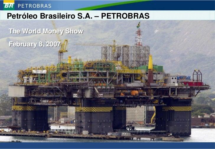 PETROBRAS  Petróleo Brasileiro S.A. – PETROBRAS The World Money Show February 8, 2007                                     ...