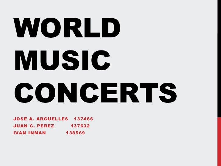 WorldMusicConcerts<br />José A. Argüelles   137466<br />Juan C. Pérez         137632<br />IvanInman           138569<br />