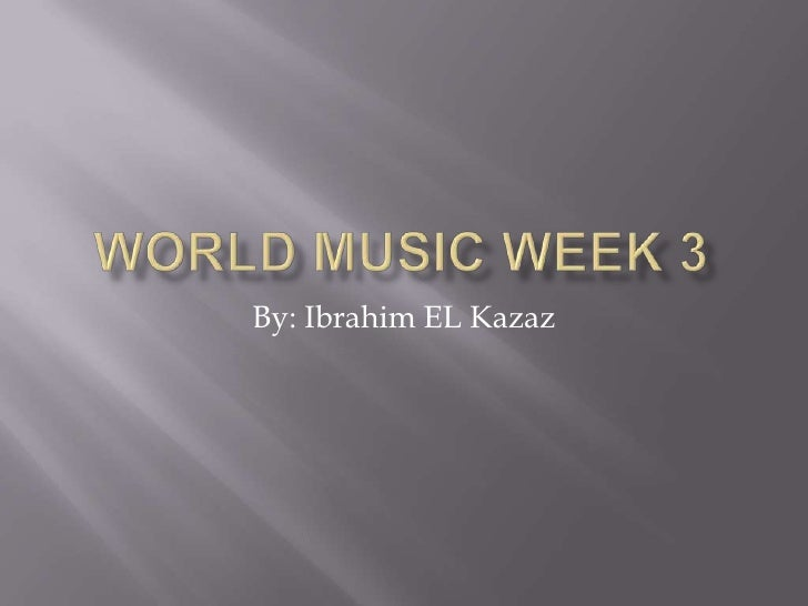 World Music Week 3<br />By: Ibrahim EL Kazaz<br />