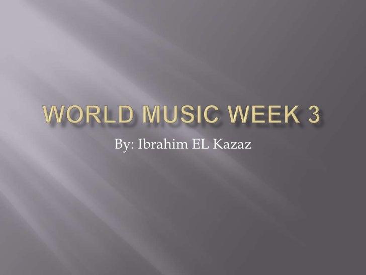 World Music Week 3<br />By: Ibrahim EL Kazaz<br />