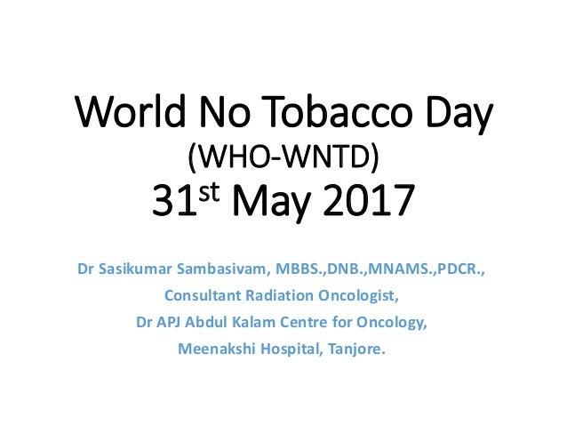 World No Tobacco Day (WHO-WNTD) 31st May 2017 Dr Sasikumar Sambasivam, MBBS.,DNB.,MNAMS.,PDCR., Consultant Radiation Oncol...