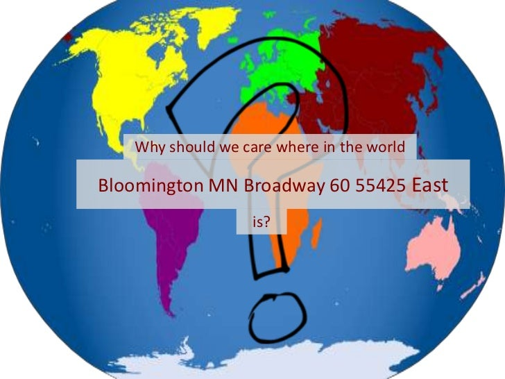 Why should we care where in the world <br />Bloomington MN Broadway 60 55425 East<br />is?<br />
