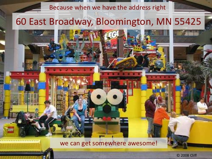 Because when we have the address right <br />60 East Broadway, Bloomington, MN 55425<br />we can get somewhere awesome!<br...