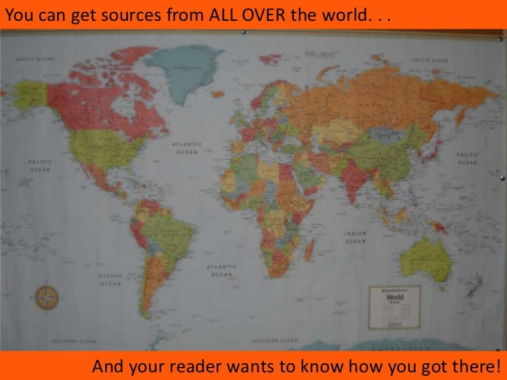 You can get sources from ALL OVER the world. . .<br />And your reader wants to know how you got there!<br />