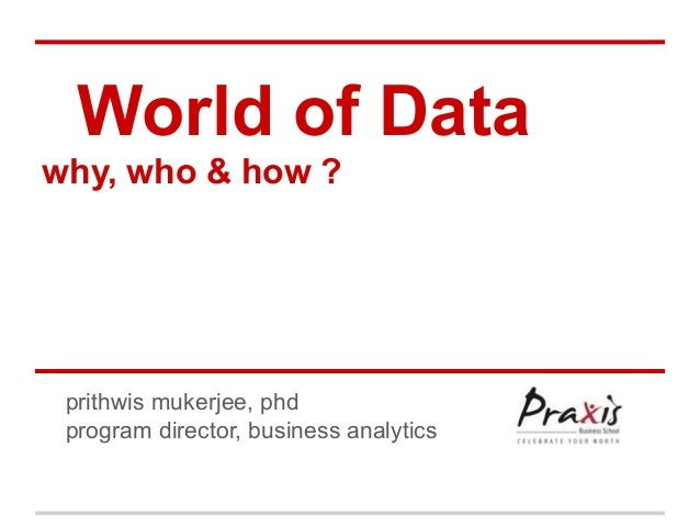World of Datawhy, who & how ?prithwis mukerjee, phdprogram director, business analytics