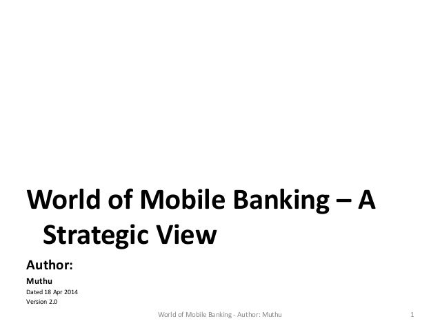 World of Mobile Banking – A Strategic View Author: Muthu Dated 18 Apr 2014 Version 2.0 World of Mobile Banking - Author: M...