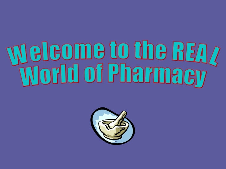 Welcome to the REAL  World of Pharmacy