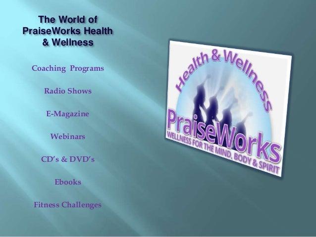 The World of  PraiseWorks Health  & Wellness  Coaching Programs  Radio Shows  E-Magazine  Webinars  CD's & DVD's  Ebooks  ...