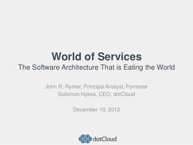 World of ServicesThe Software Architecture That is Eating the World        John R. Rymer, Principal Analyst, Forrester    ...