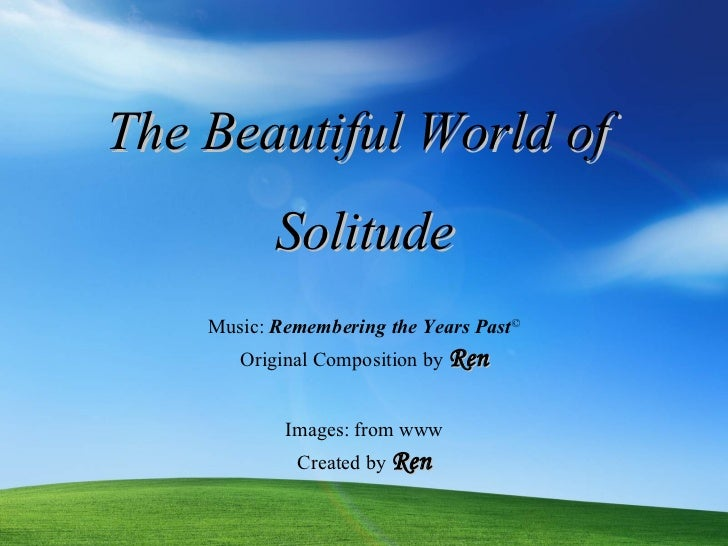 The Beautiful World of  Solitude Images: from www Music:  Remembering the Years Past © Original  Composition by  Ren Creat...