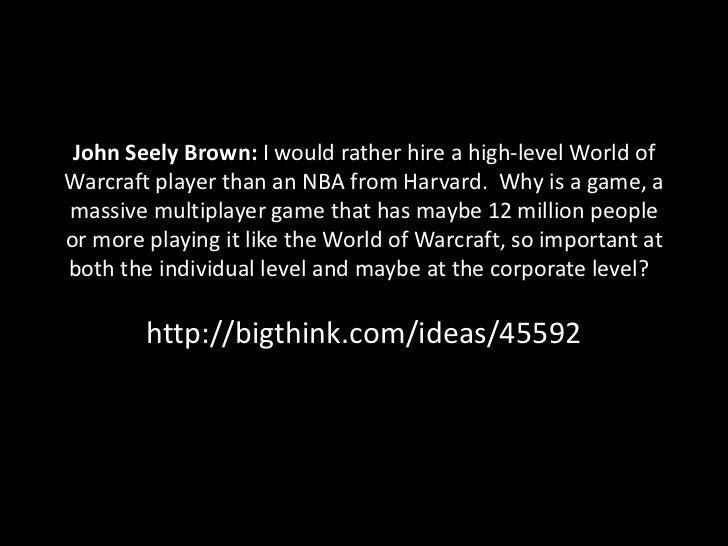 John Seely Brown: I would rather hire a high-level World ofWarcraft player than an NBA from Harvard. Why is a game, amassi...