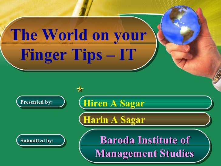 The World on your Finger Tips – IT Baroda Institute of Management Studies Hiren A Sagar Harin A Sagar Presented by: Submit...