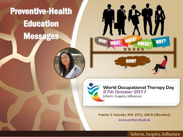 Punita V. Solanki, MSc (OT), ADCR (Mumbai) www.orthorehab.in Inform, Inspire, Influence HOW? W W W W W Preventive-Health E...