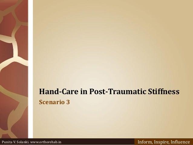 Hand-Care in Post-Traumatic Stiffness Scenario 3 Punita V. Solanki. www.orthorehab.in Inform, Inspire, Influence