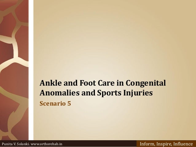 Ankle and Foot Care in Congenital Anomalies and Sports Injuries Scenario 5 Punita V. Solanki. www.orthorehab.in Inform, In...
