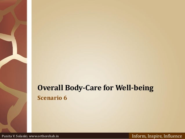 Overall Body-Care for Well-being Scenario 6 Punita V. Solanki. www.orthorehab.in Inform, Inspire, Influence